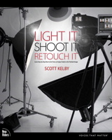 Light It Shoot It Retouch It: Learn Step by Step How to Go from Empty Studio to Finished Image